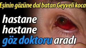 Eşinin gözüne dal batan Geyveli kocadan doktor tepkisi