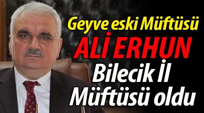 Geyve eski Müftüsü Ali Erhun, Bilecik İl Müftüsü oldu