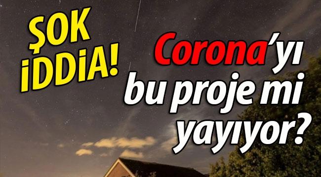 ŞOK İDDİA! Corona'yı bu proje mi yayıyor?