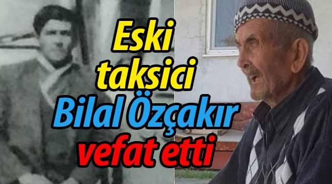 Eski Taksici Bilal Özçakır Vefat Etti