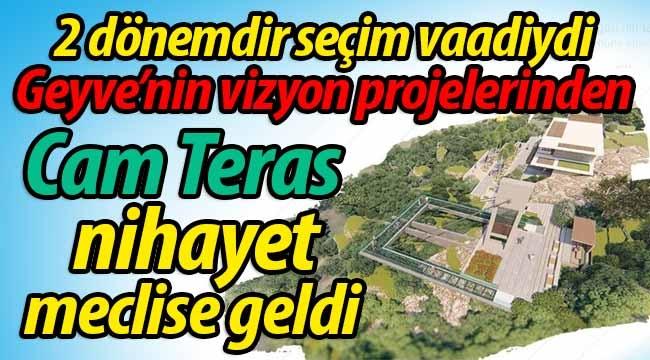 Geyve'nin Vizyon Projelerinden Cam Teras nihayet meclise geldi
