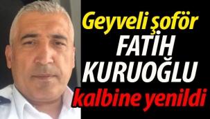 Geyveli şoför Fatih Kuruoğlu kalbine yenildi
