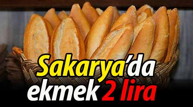 Sakarya'da ekmeğin fiyatı artık 2 lira!