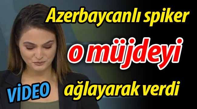 Azerbaycanlı spiker o müjdeyi ağlayarak verdi!