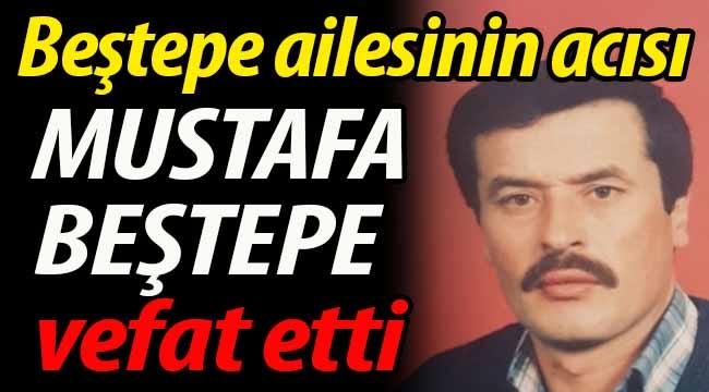 Beştepe ailesinin acısı; Mustafa Beştepe vefat etti