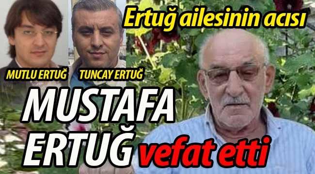 Ertuğ ailesinin baba acısı: Mustafa Ertuğ vefat etti