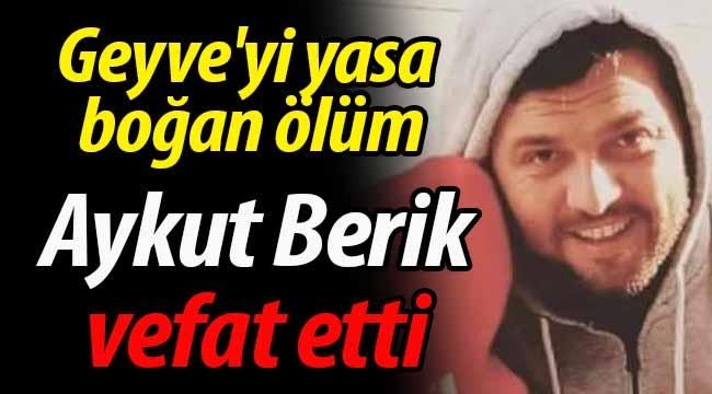 Geyve'yi yasa boğan ölüm: Aykut Berik vefat etti