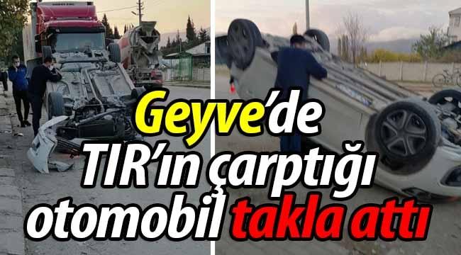 Geyve'de TIR'ın çarptığı otomobil takla attı