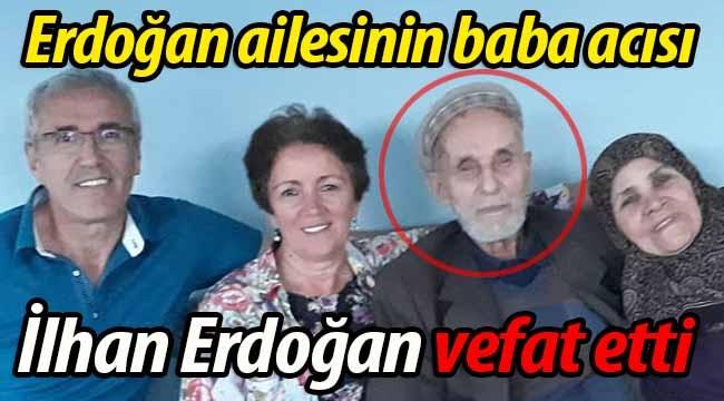 Erdoğan ailesinin baba acısı. İlhan Erdoğan vefat etti