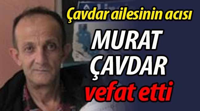 Çavdar ailesinin acısı. Murat Çavdar vefat etti