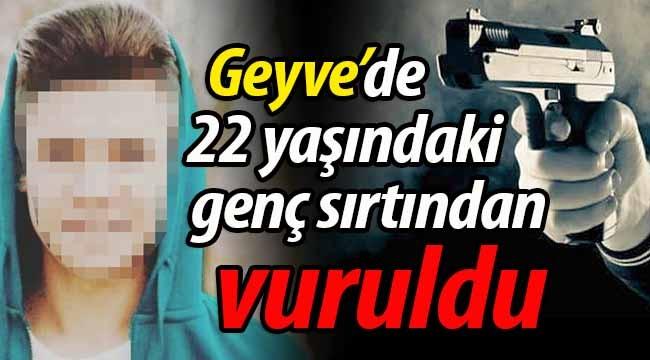Geyve'de 22 yaşındaki genç sırtından vuruldu