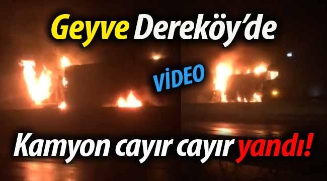 Geyve Dereköy'de kamyon cayır cayır yandı!