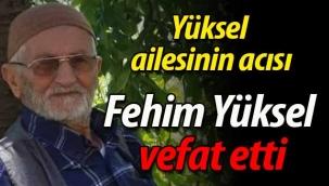 Yüksel ailesinin acısı; Fehim Yüksel vefat etti.